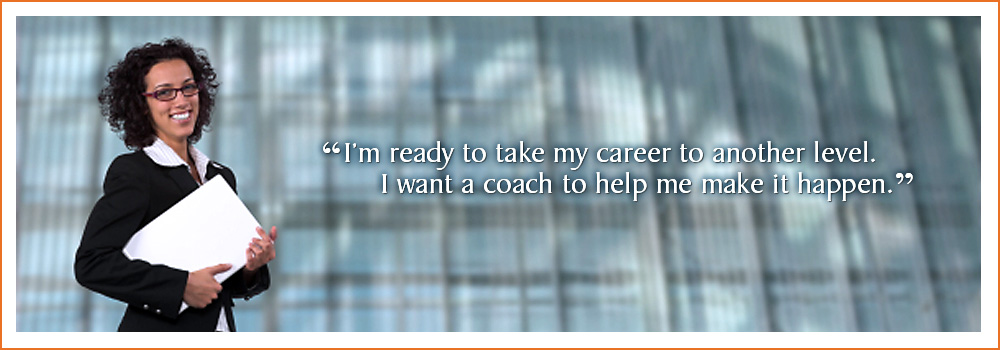 I'm ready to take my career to another level. I want a coach to help me make it happen.
